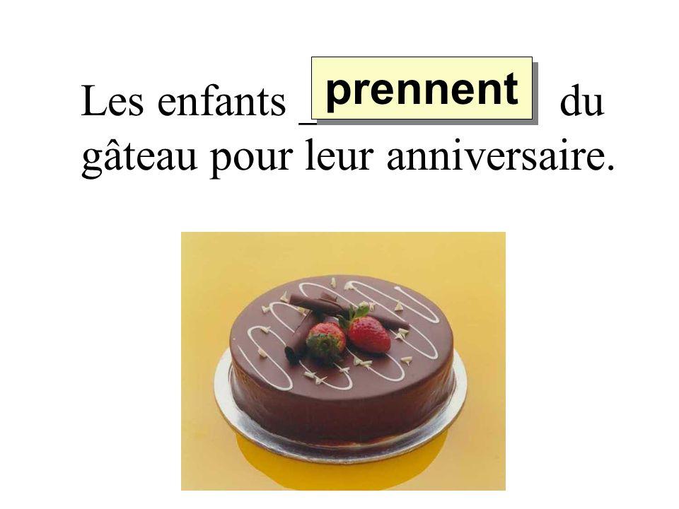 Les enfants _________ du gâteau pour leur anniversaire. prennent