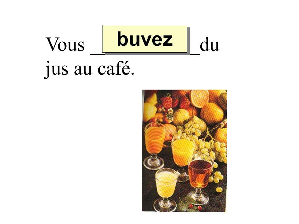 Vous ___________du jus au café. buvez