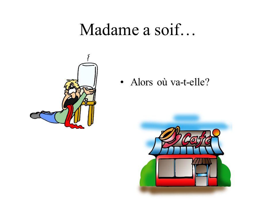 Madame a soif… Alors où va-t-elle?