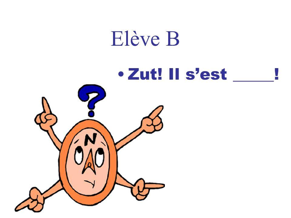 Elève B Zut! Il sest _____!