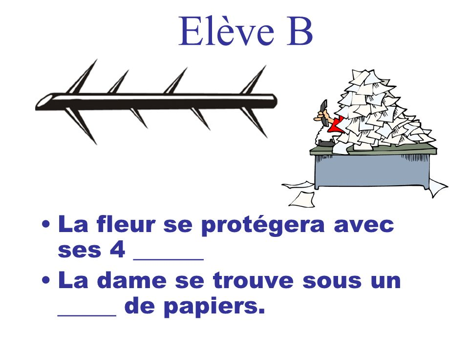 Elève B La fleur se protégera avec ses 4 ______ La dame se trouve sous un _____ de papiers.