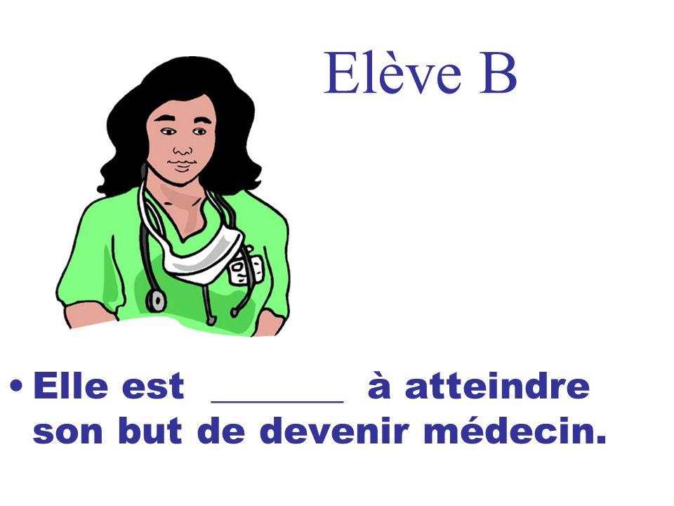Elève B Elle est _______ à atteindre son but de devenir médecin.