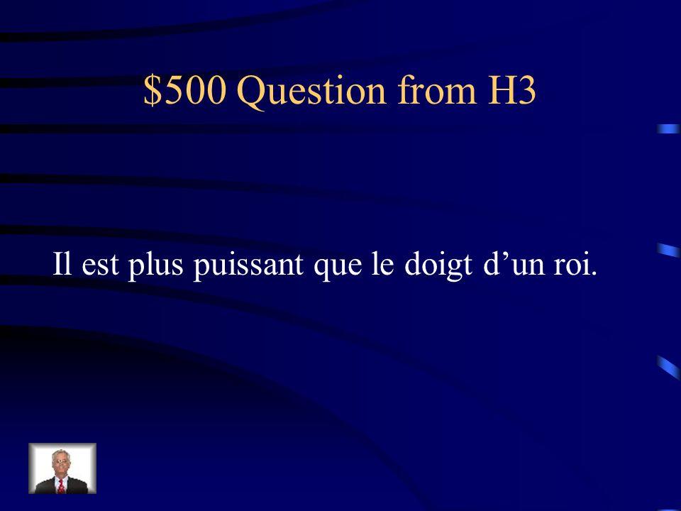 $500 Question from H3 Il est plus puissant que le doigt dun roi.