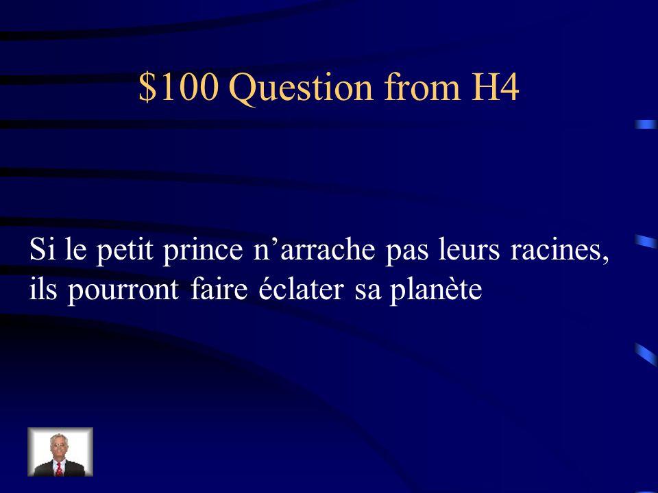 $100 Question from H4 Si le petit prince narrache pas leurs racines, ils pourront faire éclater sa planète