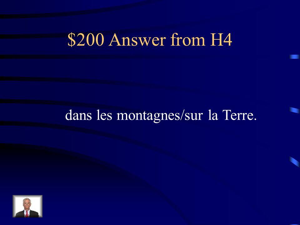 $200 Answer from H4 dans les montagnes/sur la Terre.