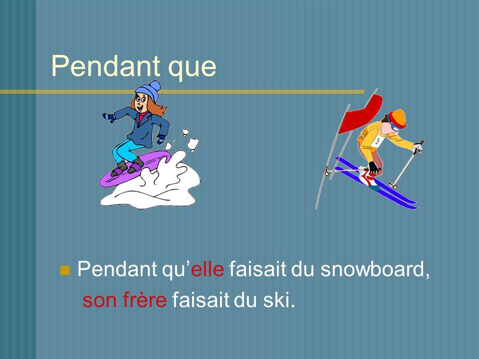 Pendant que Pendant quelle faisait du snowboard, son frère faisait du ski.