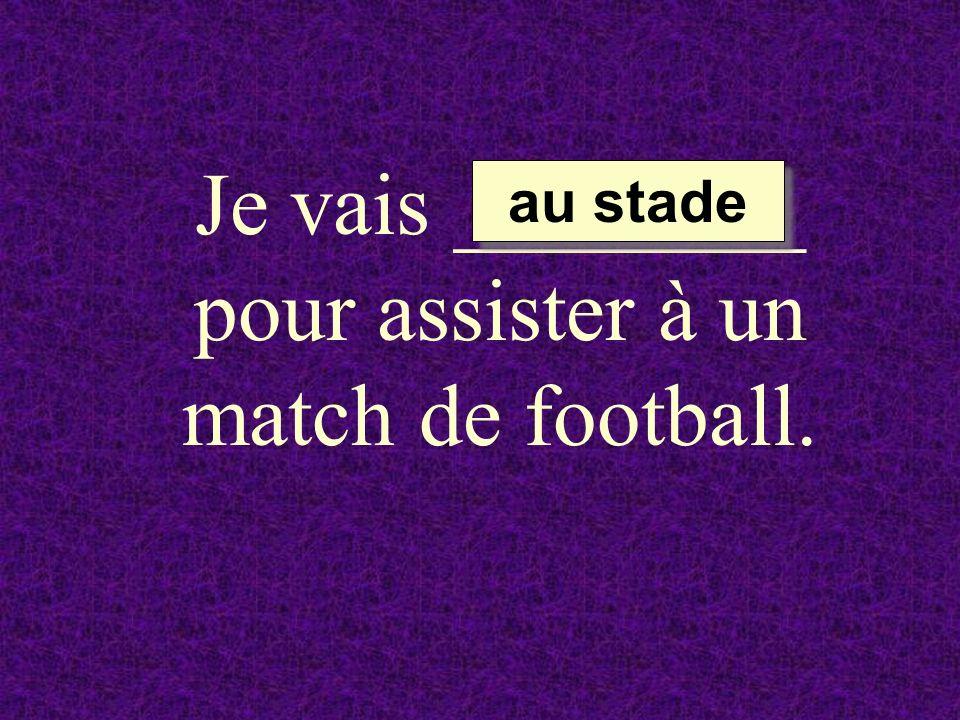 Je vais ________ pour assister à un match de football. au stade au stade