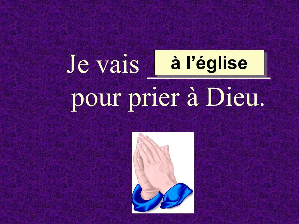 Je vais _________ pour prier à Dieu. à léglise à léglise