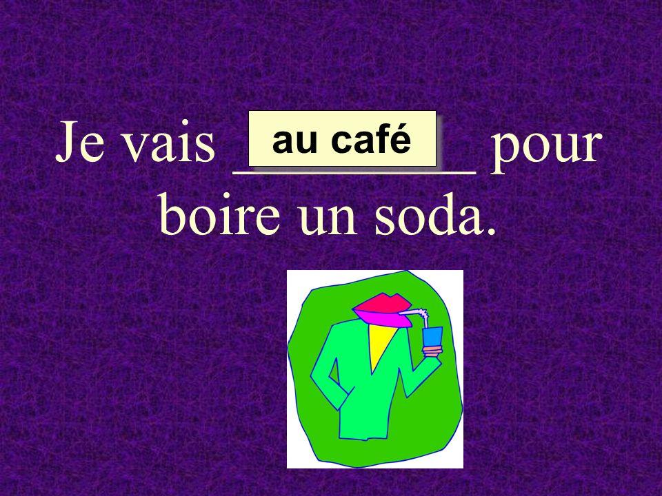 Je vais ________ pour boire un soda. au café au café