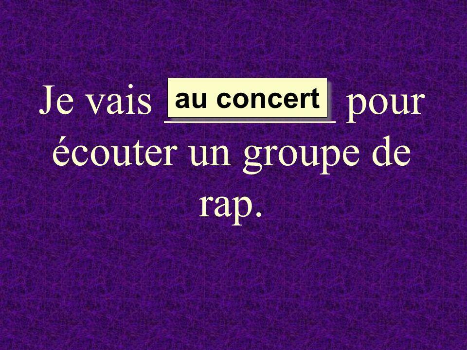 Je vais ________ pour écouter un groupe de rap. au concert au concert