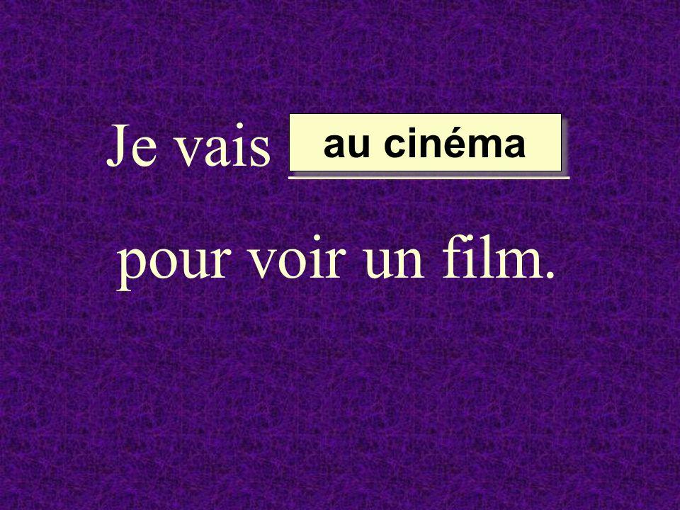 Je vais _________ pour voir un film. au cinéma au cinéma