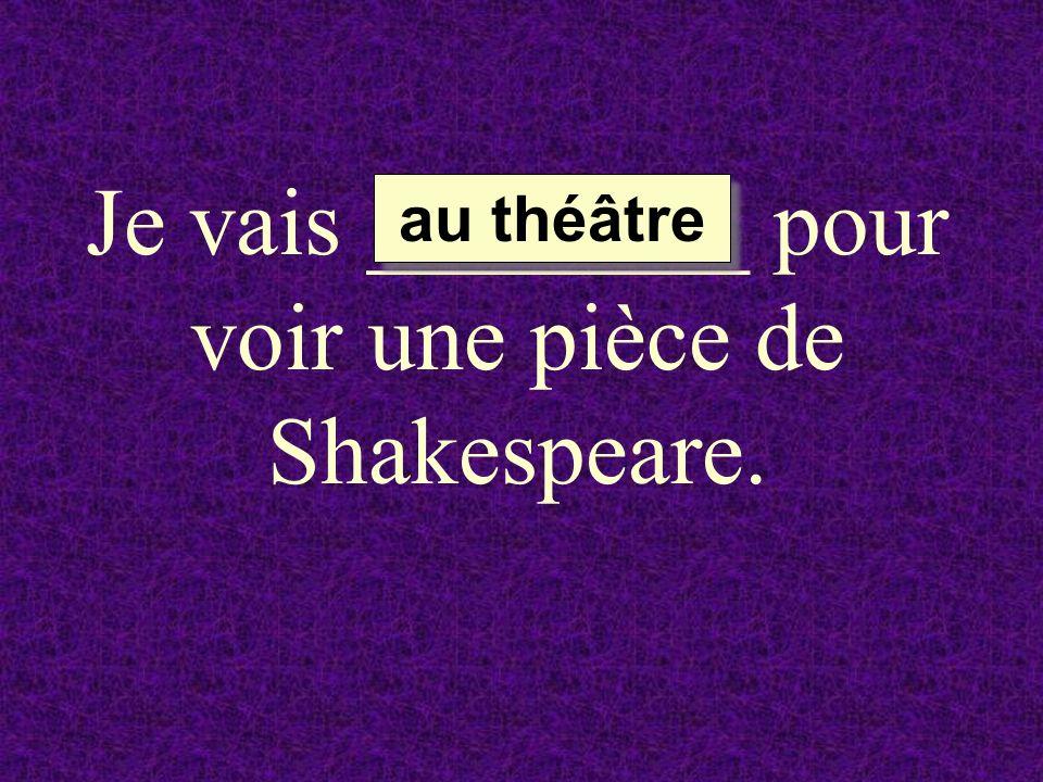 Je vais ________ pour voir une pièce de Shakespeare. au théâtre au théâtre