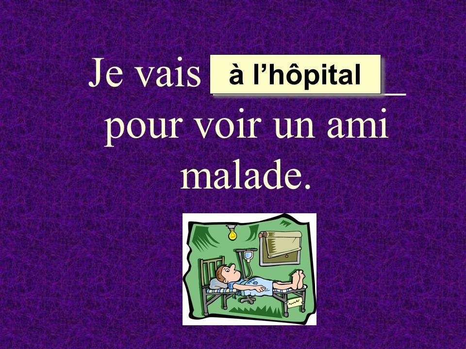 Je vais _________ pour voir un ami malade. à lhôpital à lhôpital