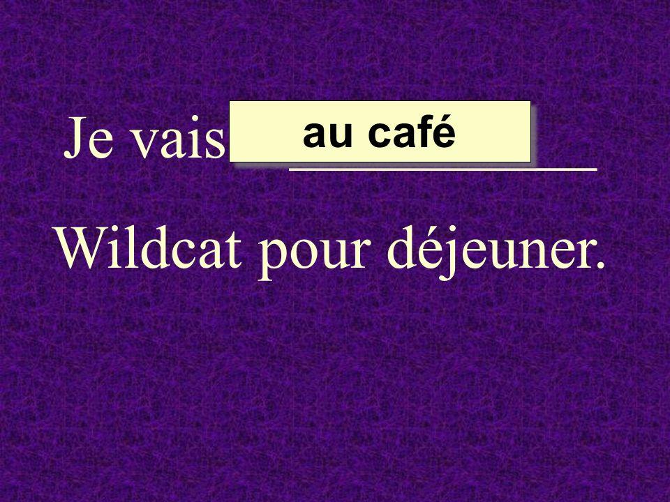 Je vais __________ Wildcat pour déjeuner. au café au café