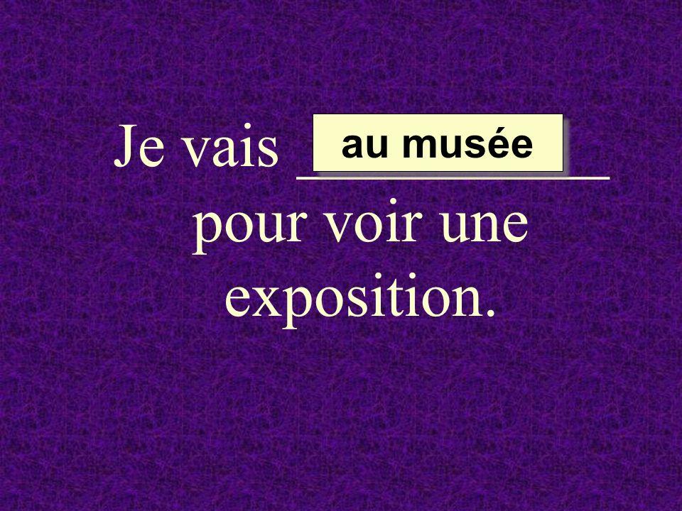 Je vais __________ pour voir une exposition. au musée au musée