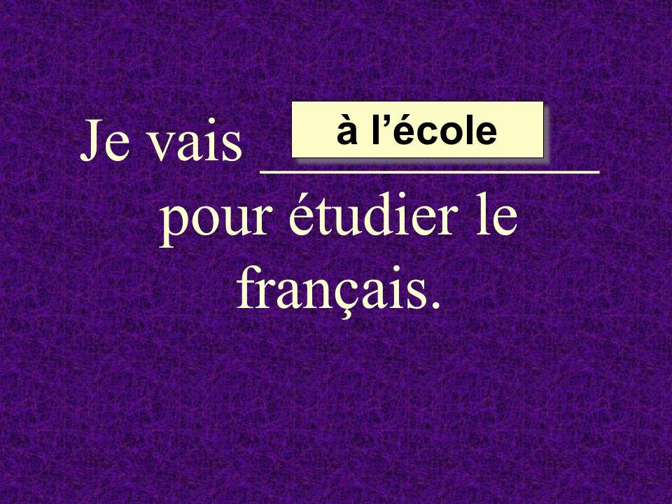 Je vais ___________ pour étudier le français. à lécole à lécole