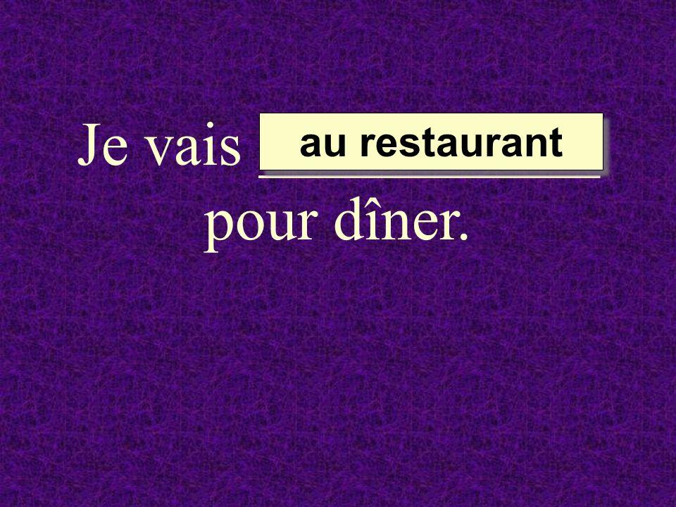 Je vais ___________ pour dîner. au restaurant au restaurant