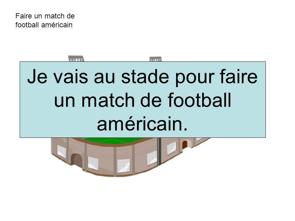 Faire un match de football américain Je vais au stade pour faire un match de football américain.