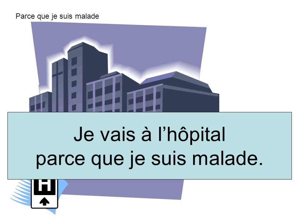 Je vais à lhôpital parce que je suis malade. Parce que je suis malade