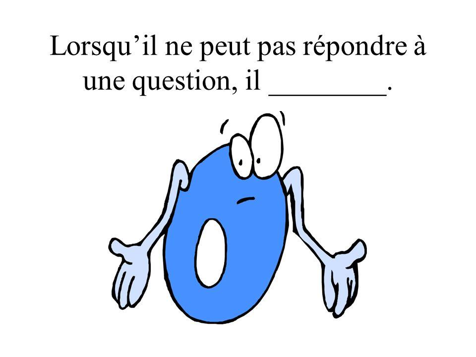 Lorsquil ne peut pas répondre à une question, il ________.