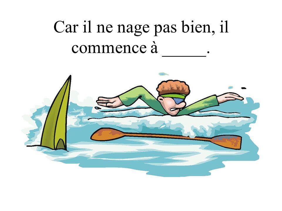 Car il ne nage pas bien, il commence à _____.