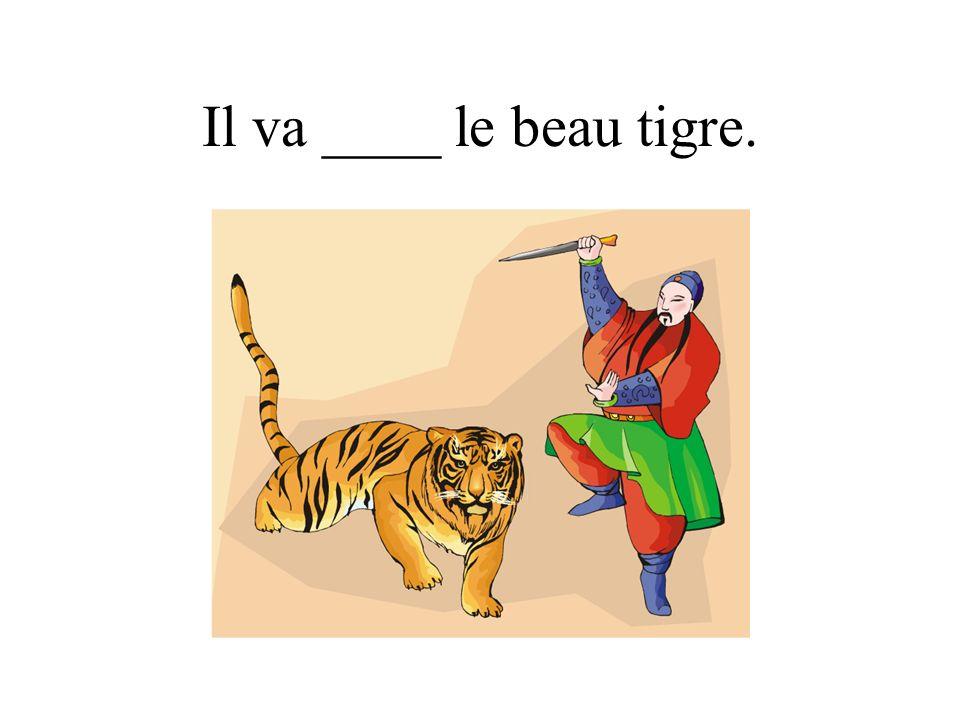 Il va ____ le beau tigre.