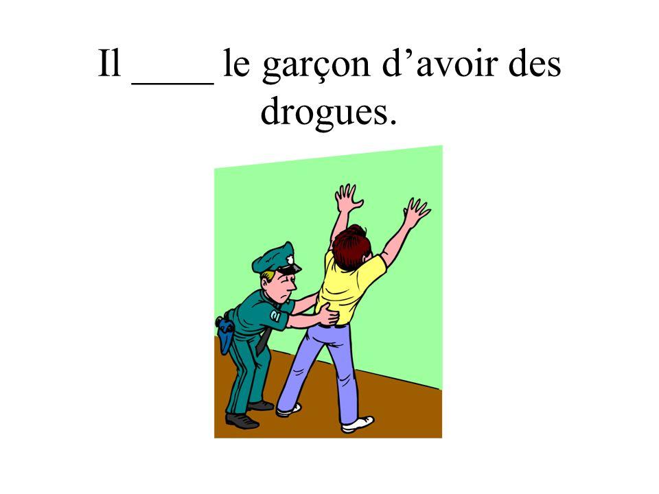 Il ____ le garçon davoir des drogues.