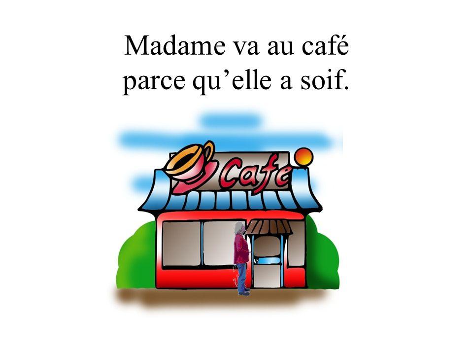 Madame va au café parce quelle a soif.