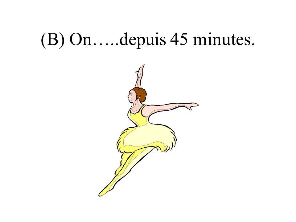 (B) On…..depuis 45 minutes.
