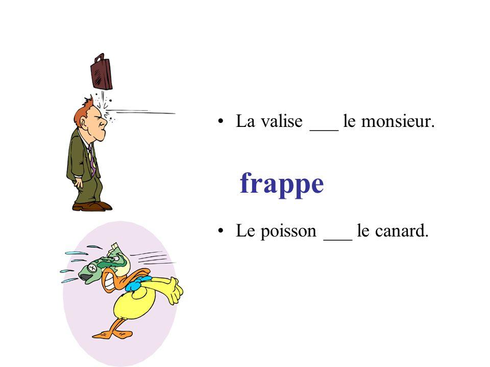 frappe La valise ___ le monsieur. Le poisson ___ le canard.