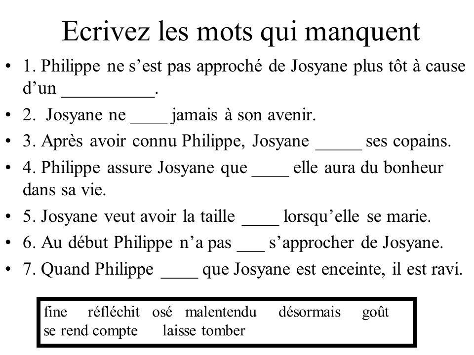 Ecrivez les mots qui manquent 1. Philippe ne sest pas approché de Josyane plus tôt à cause dun __________. 2. Josyane ne ____ jamais à son avenir. 3.
