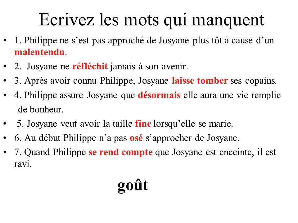 Ecrivez les mots qui manquent 1. Philippe ne sest pas approché de Josyane plus tôt à cause dun malentendu. 2. Josyane ne réfléchit jamais à son avenir