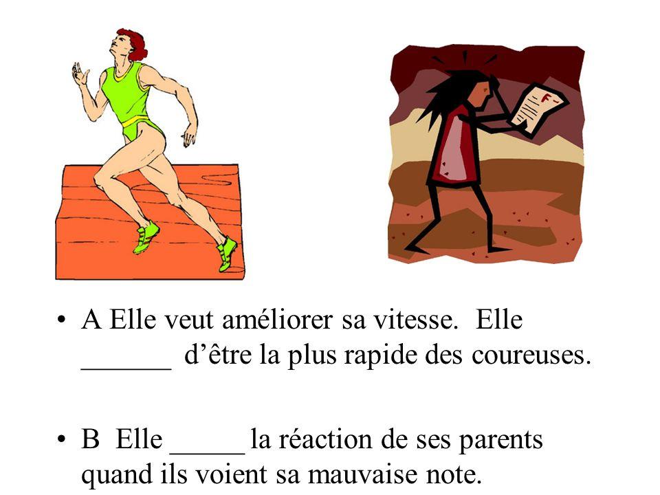 A Elle veut améliorer sa vitesse. Elle ______ dêtre la plus rapide des coureuses. B Elle _____ la réaction de ses parents quand ils voient sa mauvaise