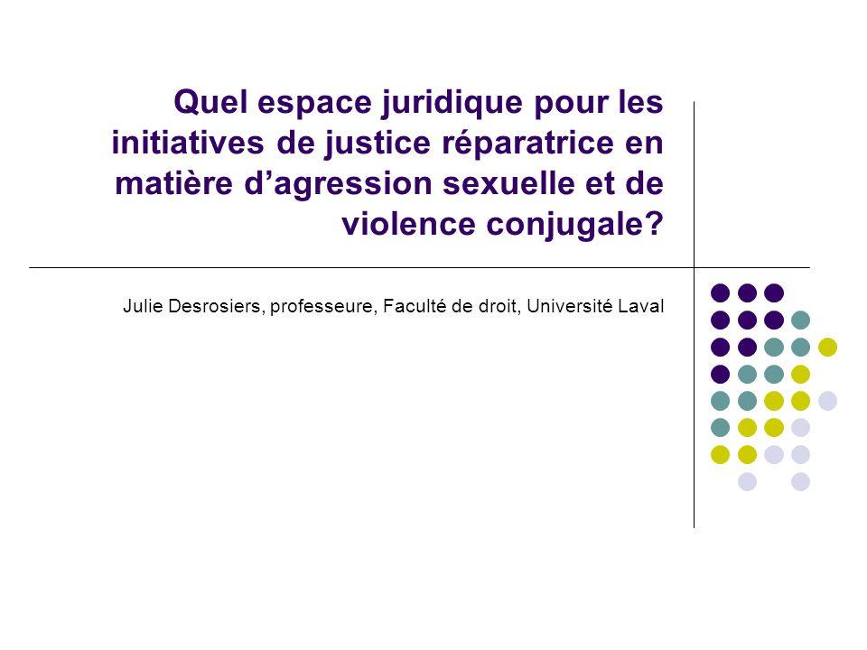 Quel espace juridique pour les initiatives de justice réparatrice en matière dagression sexuelle et de violence conjugale? Julie Desrosiers, professeu