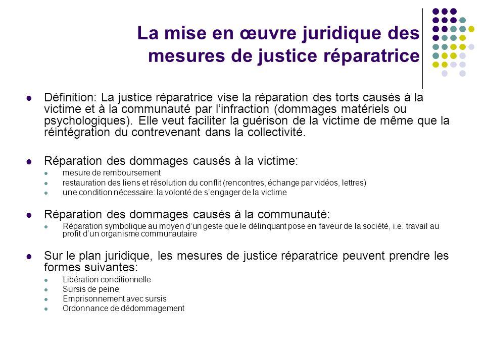 La mise en œuvre juridique des mesures de justice réparatrice Définition: La justice réparatrice vise la réparation des torts causés à la victime et à