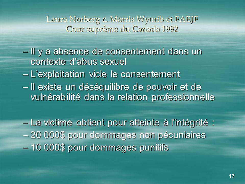 17 Laura Norberg c. Morris Wynrib et FAEJF Cour suprême du Canada 1992 –Il y a absence de consentement dans un contexte dabus sexuel –Lexploitation vi