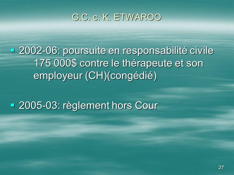 27 G.C. c. K. ETWAROO 2002-06: poursuite en responsabilité civile 175 000$ contre le thérapeute et son employeur (CH)(congédié) 2002-06: poursuite en