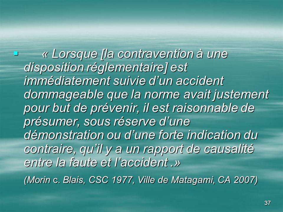 37 « Lorsque [la contravention à une disposition réglementaire] est immédiatement suivie dun accident dommageable que la norme avait justement pour bu