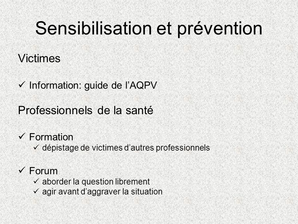 Sensibilisation et prévention Victimes Information: guide de lAQPV Professionnels de la santé Formation dépistage de victimes dautres professionnels Forum aborder la question librement agir avant daggraver la situation