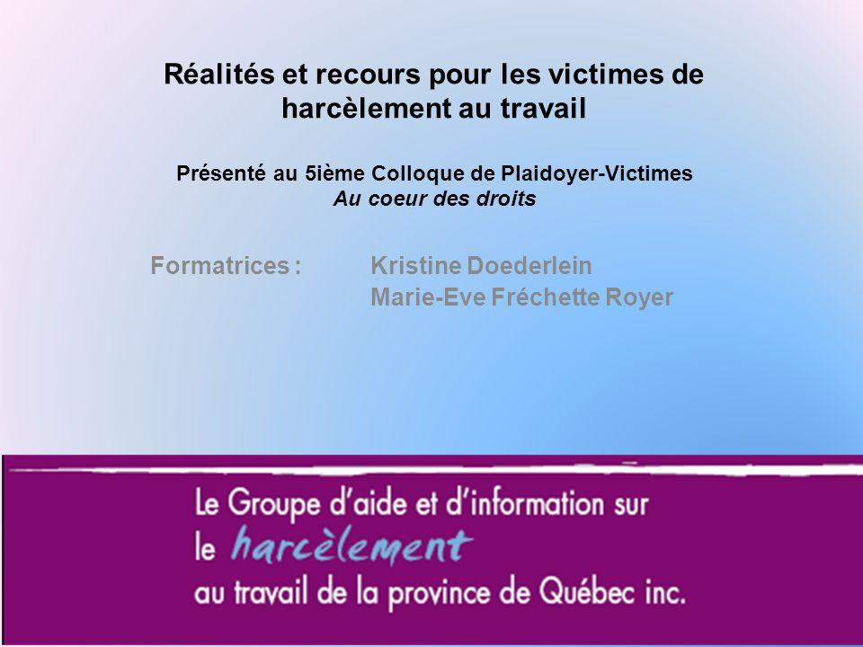 Formatrices :Kristine Doederlein Marie-Eve Fréchette Royer Réalités et recours pour les victimes de harcèlement au travail Présenté au 5ième Colloque