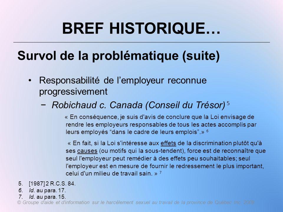 BREF HISTORIQUE… Survol de la problématique (suite) Responsabilité de lemployeur reconnue progressivement Robichaud c. Canada (Conseil du Trésor) 5 «