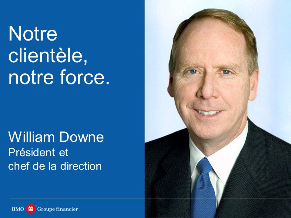 William Downe Président et chef de la direction Notre clientèle, notre force.