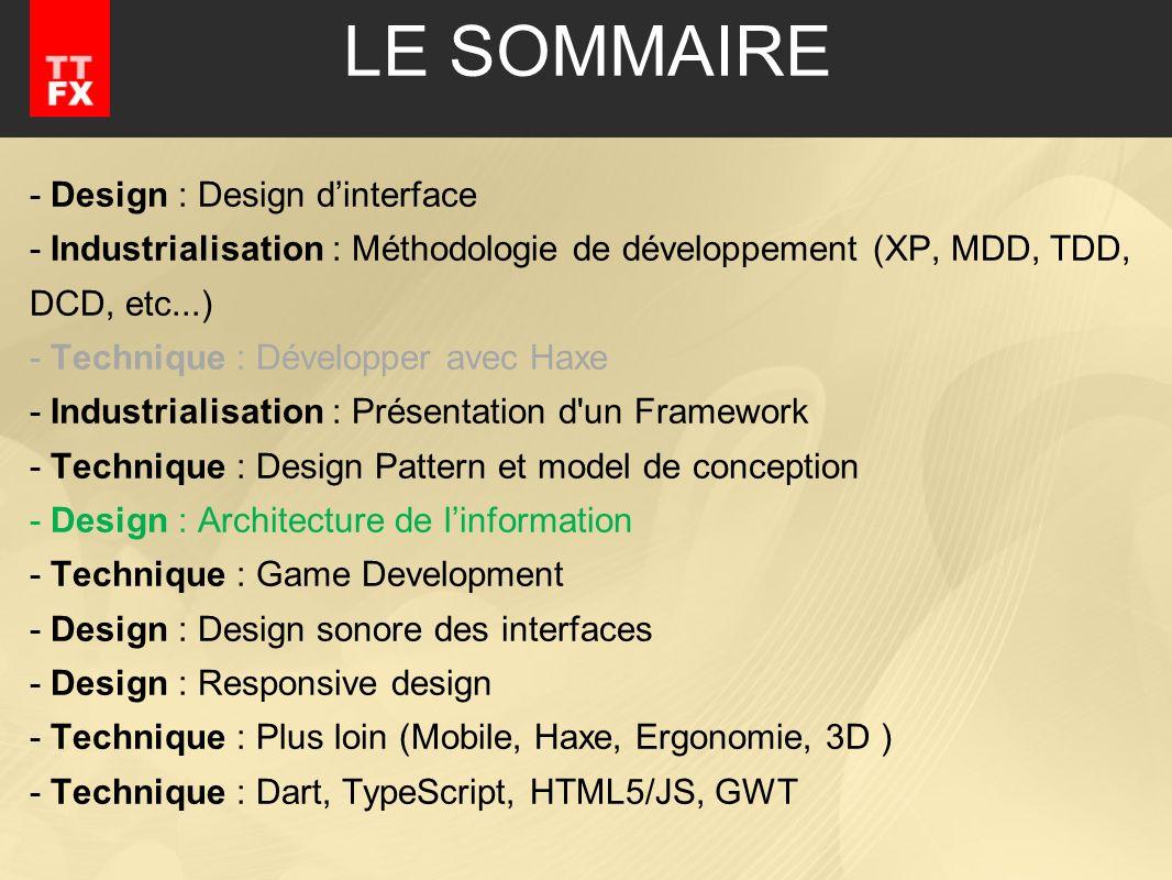 - Design : Design dinterface - Industrialisation : Méthodologie de développement (XP, MDD, TDD, DCD, etc...) - Technique : Développer avec Haxe - Industrialisation : Présentation d un Framework - Technique : Design Pattern et model de conception - Design : Architecture de linformation - Technique : Game Development - Design : Design sonore des interfaces - Design : Responsive design - Technique : Plus loin (Mobile, Haxe, Ergonomie, 3D ) - Technique : Dart, TypeScript, HTML5/JS, GWT LE SOMMAIRE