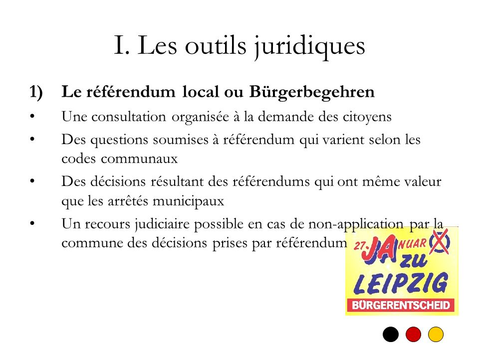 I. Les outils juridiques 1)Le référendum local ou Bürgerbegehren Une consultation organisée à la demande des citoyens Des questions soumises à référen