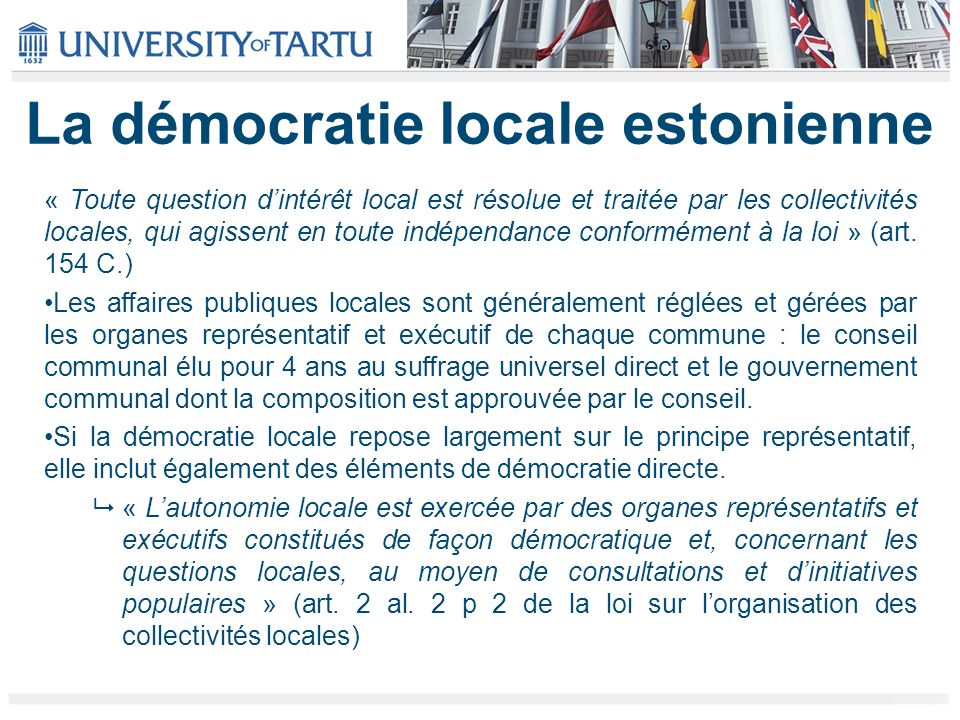 La démocratie locale estonienne « Toute question dintérêt local est résolue et traitée par les collectivités locales, qui agissent en toute indépendance conformément à la loi » (art.