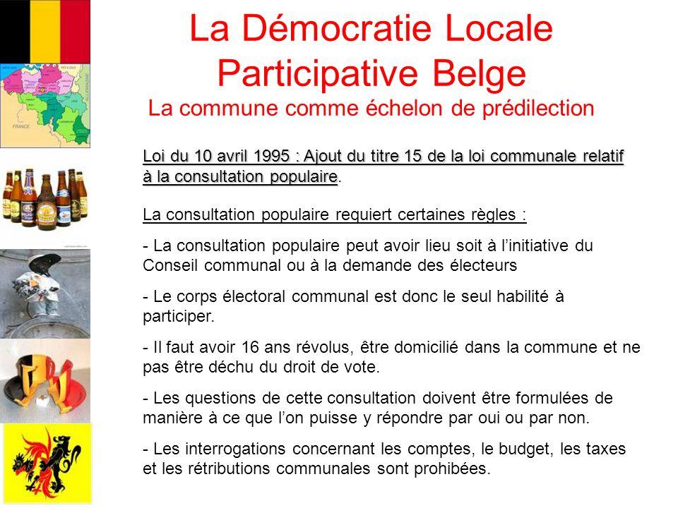 La démocratie Locale Participative Belge La commune comme échelon de prédilection De nombreux domaines font lobjet de ces pratiques participatives : - la culture, la jeunesse et le sport - lenvironnement et le développement durable - le logement… Les pratiques participatives belges prennent des degrés différents de consultation.