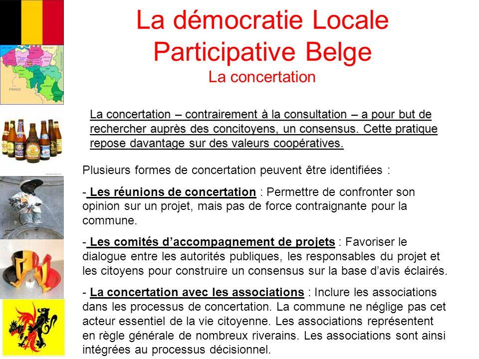La démocratie Locale Participative Belge La concertation La concertation – contrairement à la consultation – a pour but de rechercher auprès des conci