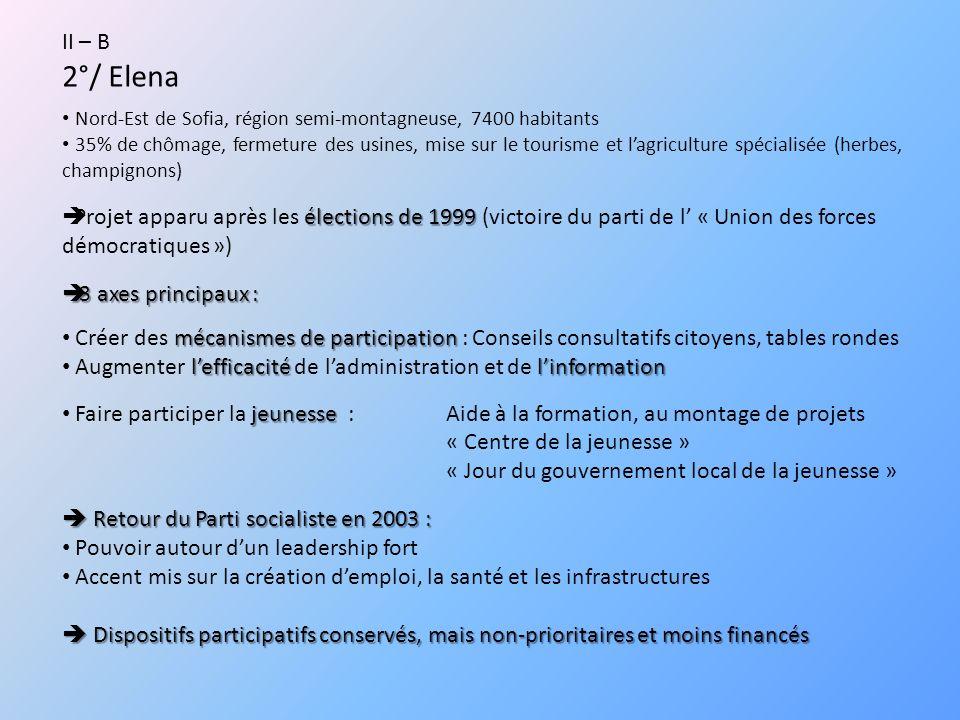 II – B 2°/ Elena Nord-Est de Sofia, région semi-montagneuse, 7400 habitants 35% de chômage, fermeture des usines, mise sur le tourisme et lagriculture spécialisée (herbes, champignons) élections de 1999 Projet apparu après les élections de 1999 (victoire du parti de l « Union des forces démocratiques ») 3 axes principaux : 3 axes principaux : mécanismes de participation Créer des mécanismes de participation : Conseils consultatifs citoyens, tables rondes lefficacitélinformation Augmenter lefficacité de ladministration et de linformation jeunesse Faire participer la jeunesse : Aide à la formation, au montage de projets « Centre de la jeunesse » « Jour du gouvernement local de la jeunesse » Retour du Parti socialiste en 2003 : Retour du Parti socialiste en 2003 : Pouvoir autour dun leadership fort Accent mis sur la création demploi, la santé et les infrastructures Dispositifs participatifs conservés, mais non-prioritaires et moins financés Dispositifs participatifs conservés, mais non-prioritaires et moins financés