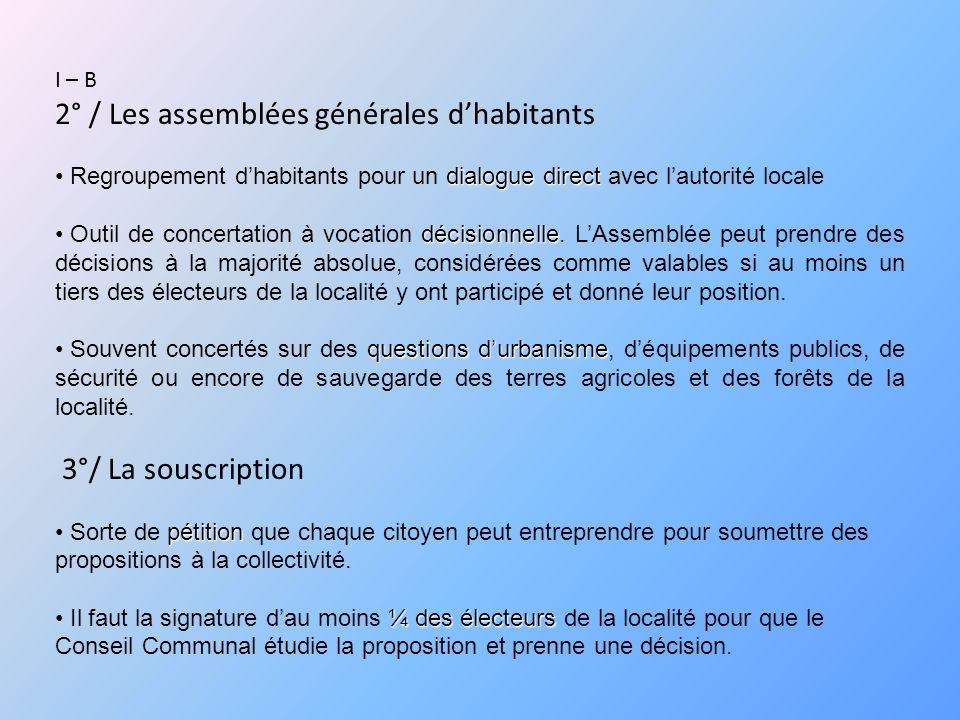 I – B 2° / Les assemblées générales dhabitants dialogue direct Regroupement dhabitants pour un dialogue direct avec lautorité locale décisionnelle Outil de concertation à vocation décisionnelle.