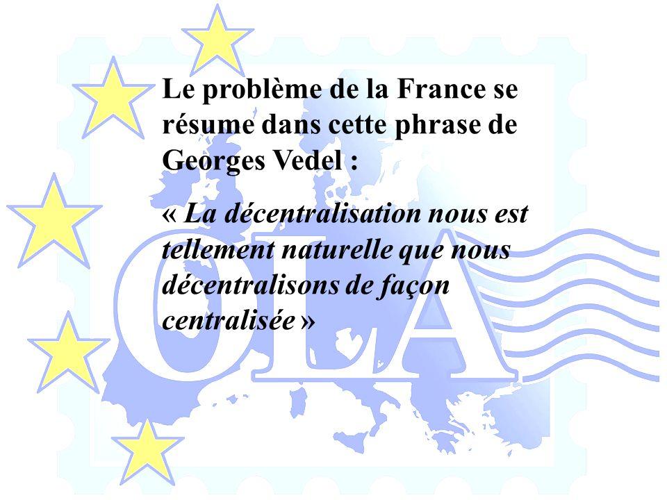 Le problème de la France se résume dans cette phrase de Georges Vedel : « La décentralisation nous est tellement naturelle que nous décentralisons de façon centralisée »